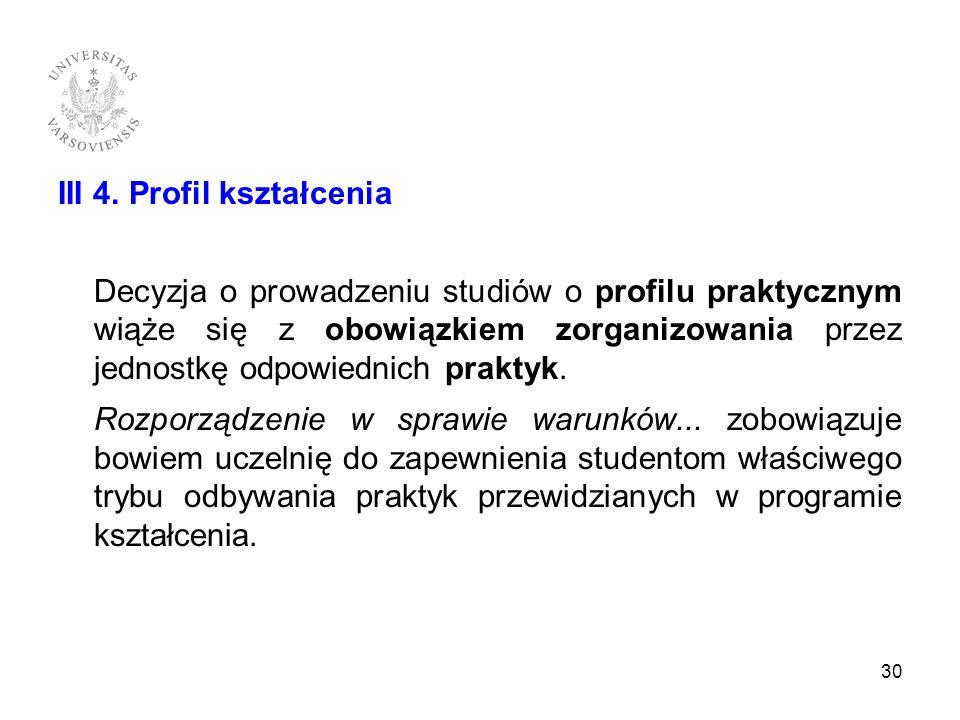 III 4. Profil kształcenia Decyzja o prowadzeniu studiów o profilu praktycznym wiąże się z obowiązkiem zorganizowania przez jednostkę odpowiednich prak
