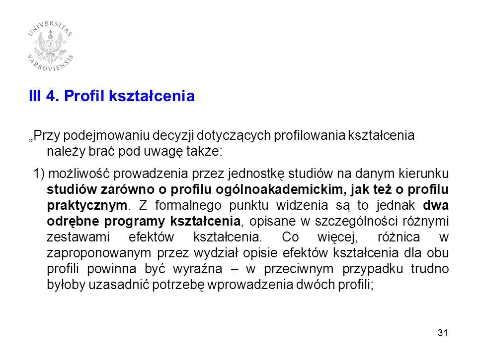 III 4. Profil kształcenia Przy podejmowaniu decyzji dotyczących profilowania kształcenia należy brać pod uwagę także: 1) możliwość prowadzenia przez j