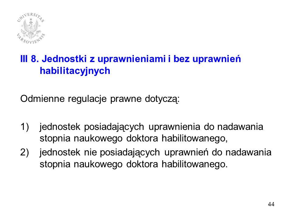 III 8. Jednostki z uprawnieniami i bez uprawnień habilitacyjnych Odmienne regulacje prawne dotyczą: 1)jednostek posiadających uprawnienia do nadawania