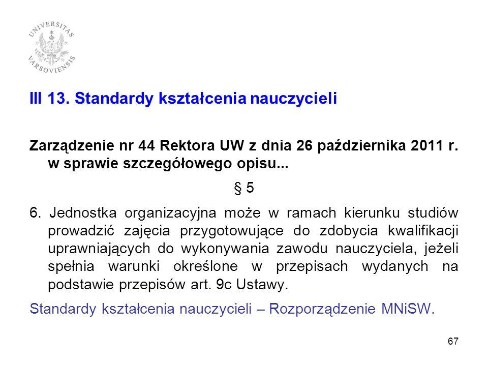 III 13. Standardy kształcenia nauczycieli Zarządzenie nr 44 Rektora UW z dnia 26 października 2011 r. w sprawie szczegółowego opisu... § 5 6. Jednostk