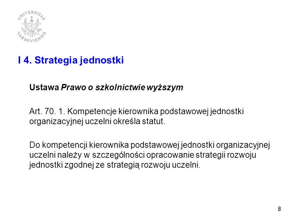 I 4. Strategia jednostki Ustawa Prawo o szkolnictwie wyższym Art. 70. 1. Kompetencje kierownika podstawowej jednostki organizacyjnej uczelni określa s