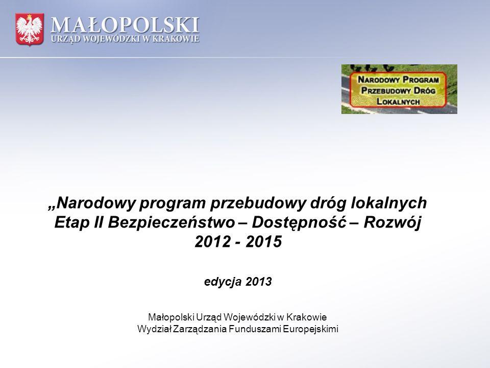 Narodowy program przebudowy dróg lokalnych Etap II Bezpieczeństwo – Dostępność – Rozwój 2012 - 2015 edycja 2013 Małopolski Urząd Wojewódzki w Krakowie
