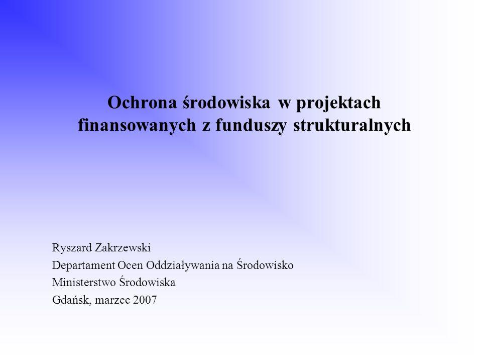 Ochrona środowiska w projektach finansowanych z funduszy strukturalnych Ryszard Zakrzewski Departament Ocen Oddziaływania na Środowisko Ministerstwo Ś