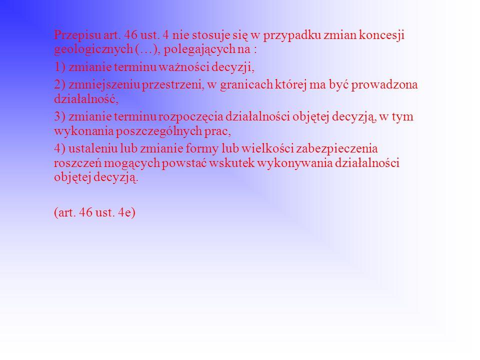 Przepisu art. 46 ust. 4 nie stosuje się w przypadku zmian koncesji geologicznych (…), polegających na : 1) zmianie terminu ważności decyzji, 2) zmniej