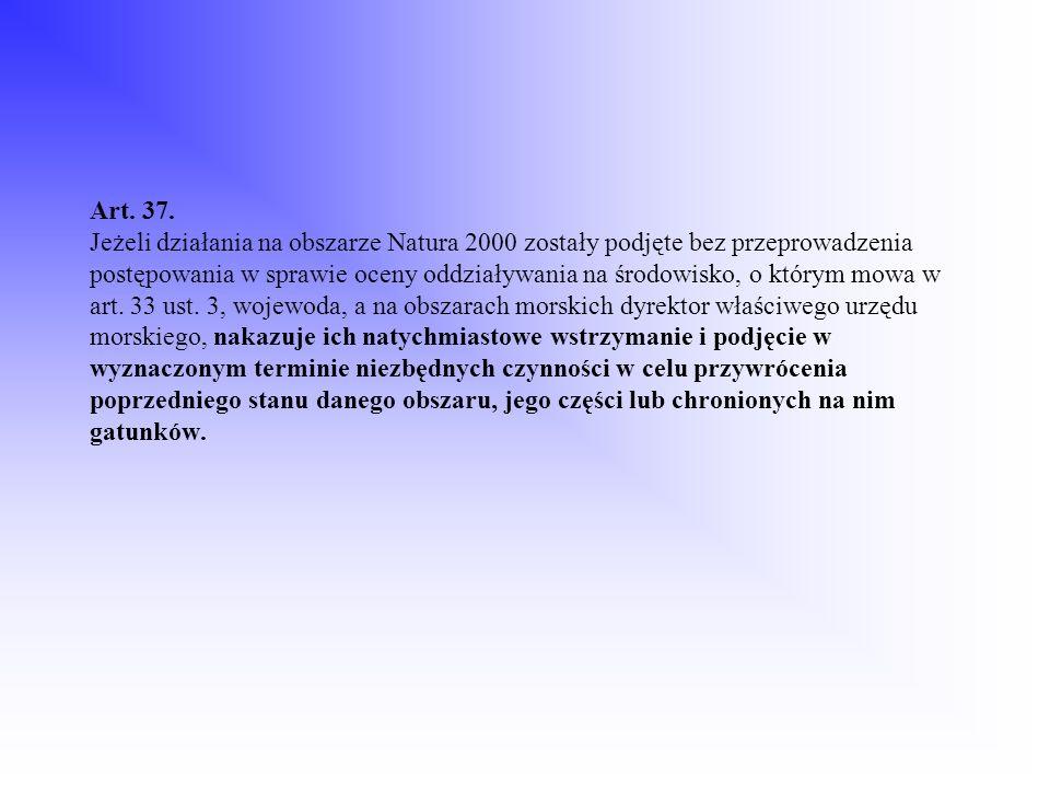 Art. 37. Jeżeli działania na obszarze Natura 2000 zostały podjęte bez przeprowadzenia postępowania w sprawie oceny oddziaływania na środowisko, o któr