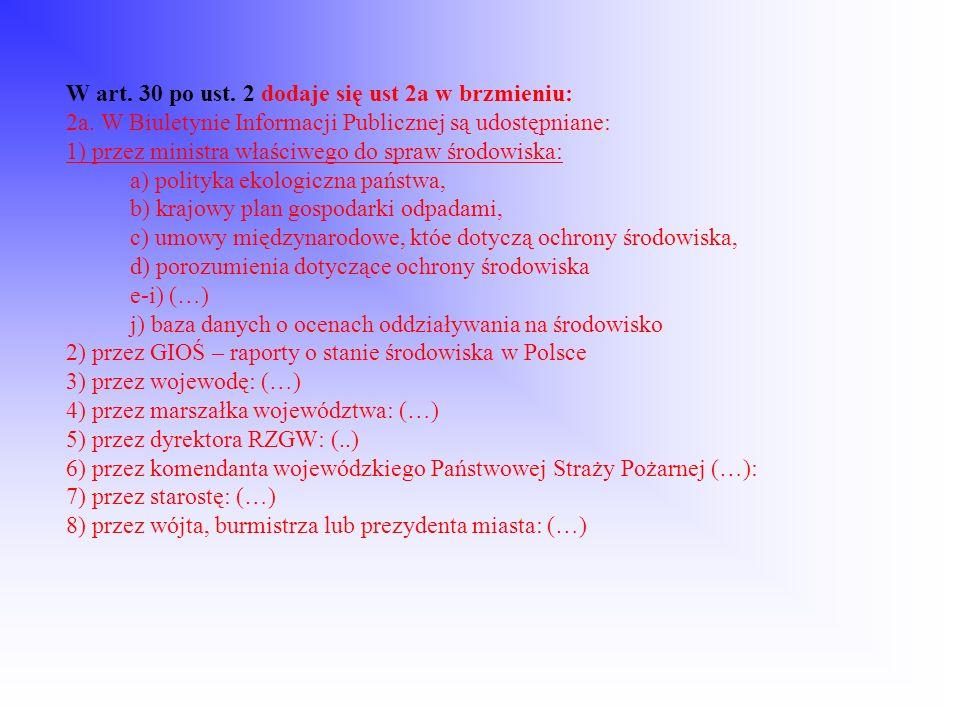 W art. 30 po ust. 2 dodaje się ust 2a w brzmieniu: 2a. W Biuletynie Informacji Publicznej są udostępniane: 1) przez ministra właściwego do spraw środo