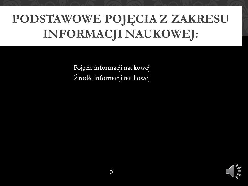 Pojęcie informacji naukowej Źródła informacji naukowej PODSTAWOWE POJĘCIA Z ZAKRESU INFORMACJI NAUKOWEJ: 17.10.11 5