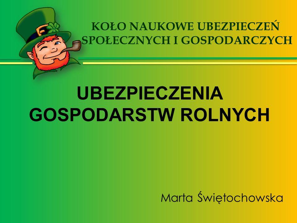 Marta Świętochowska KOŁO NAUKOWE UBEZPIECZEŃ SPOŁECZNYCH I GOSPODARCZYCH UBEZPIECZENIA GOSPODARSTW ROLNYCH