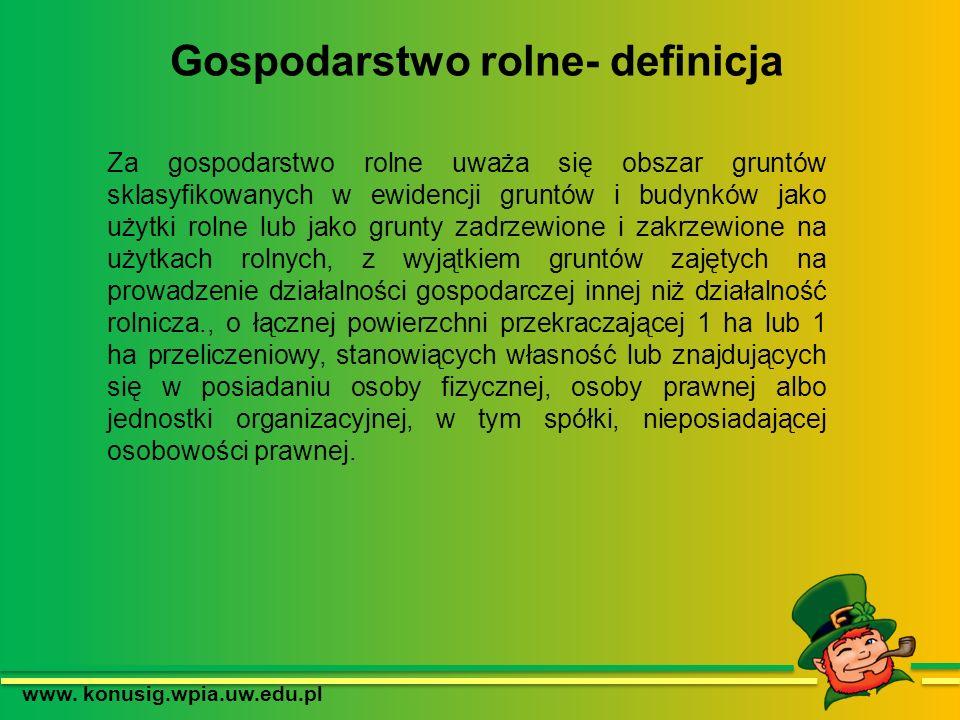 Gospodarstwo rolne- definicja www. konusig.wpia.uw.edu.pl Za gospodarstwo rolne uważa się obszar gruntów sklasyfikowanych w ewidencji gruntów i budynk