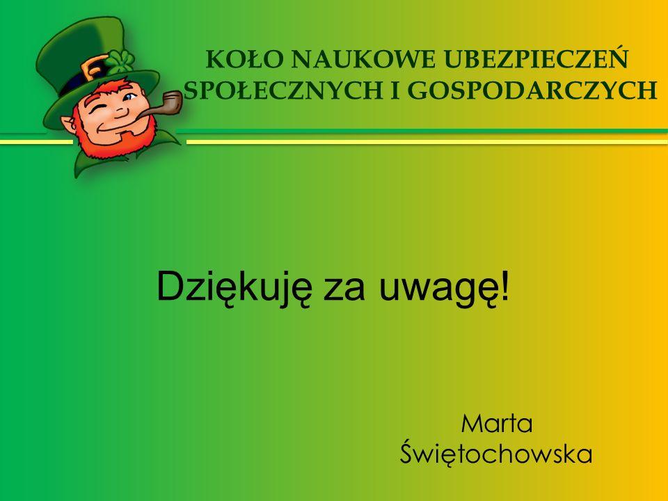 Dziękuję za uwagę! Marta Świętochowska KOŁO NAUKOWE UBEZPIECZEŃ SPOŁECZNYCH I GOSPODARCZYCH