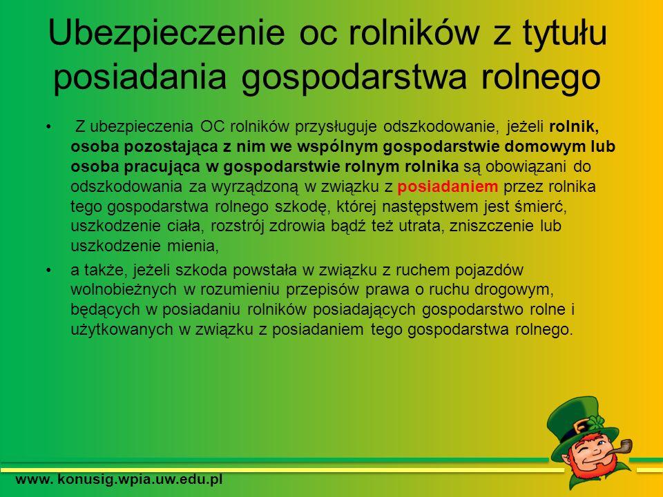 Ubezpieczenie oc rolników z tytułu posiadania gospodarstwa rolnego www. konusig.wpia.uw.edu.pl Z ubezpieczenia OC rolników przysługuje odszkodowanie,