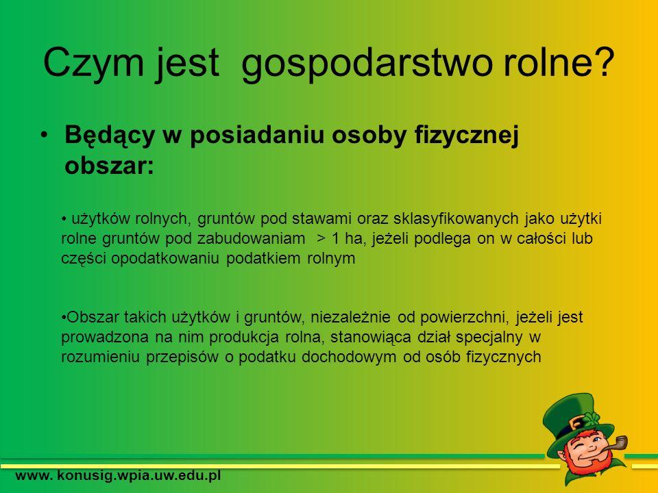 Czym jest gospodarstwo rolne? Będący w posiadaniu osoby fizycznej obszar: www. konusig.wpia.uw.edu.pl użytków rolnych, gruntów pod stawami oraz sklasy