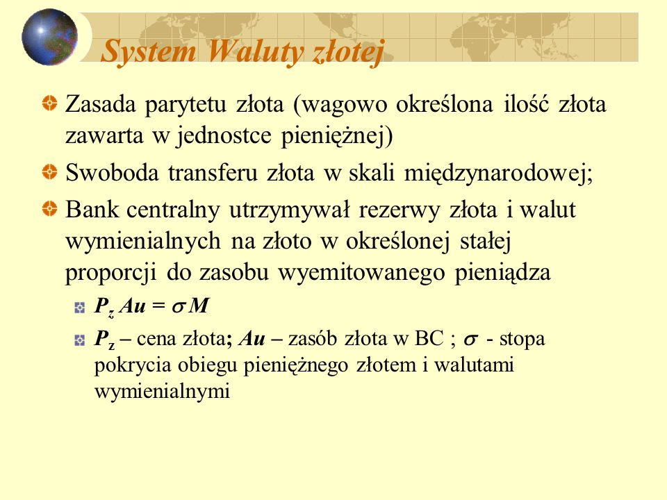 System Waluty złotej Zasada parytetu złota (wagowo określona ilość złota zawarta w jednostce pieniężnej) Swoboda transferu złota w skali międzynarodow