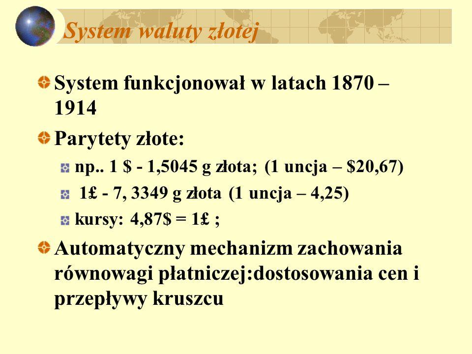 System waluty złotej System funkcjonował w latach 1870 – 1914 Parytety złote: np.. 1 $ - 1,5045 g złota; (1 uncja – $20,67) 1£ - 7, 3349 g złota (1 un