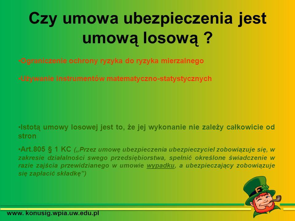 Czy umowa ubezpieczenia jest umową losową ? www. konusig.wpia.uw.edu.pl Ograniczenie ochrony ryzyka do ryzyka mierzalnego Używanie instrumentów matema