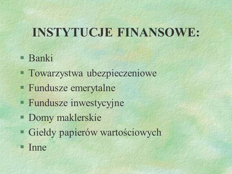 INSTYTUCJE FINANSOWE: §Banki §Towarzystwa ubezpieczeniowe §Fundusze emerytalne §Fundusze inwestycyjne §Domy maklerskie §Giełdy papierów wartościowych