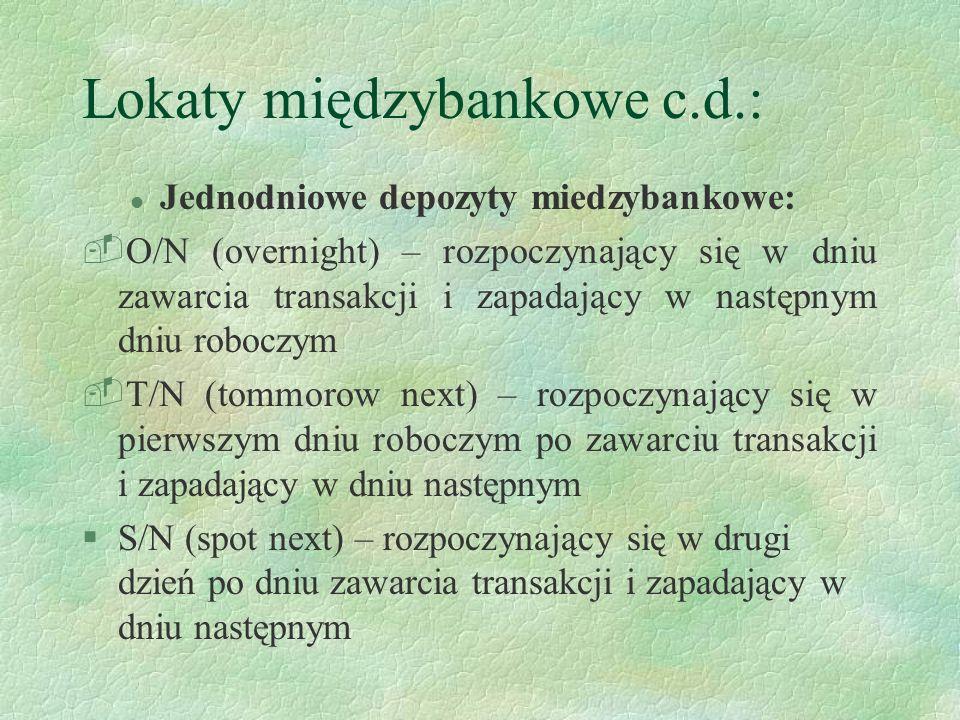 Lokaty międzybankowe c.d.: l Jednodniowe depozyty miedzybankowe: -O/N (overnight) – rozpoczynający się w dniu zawarcia transakcji i zapadający w nastę