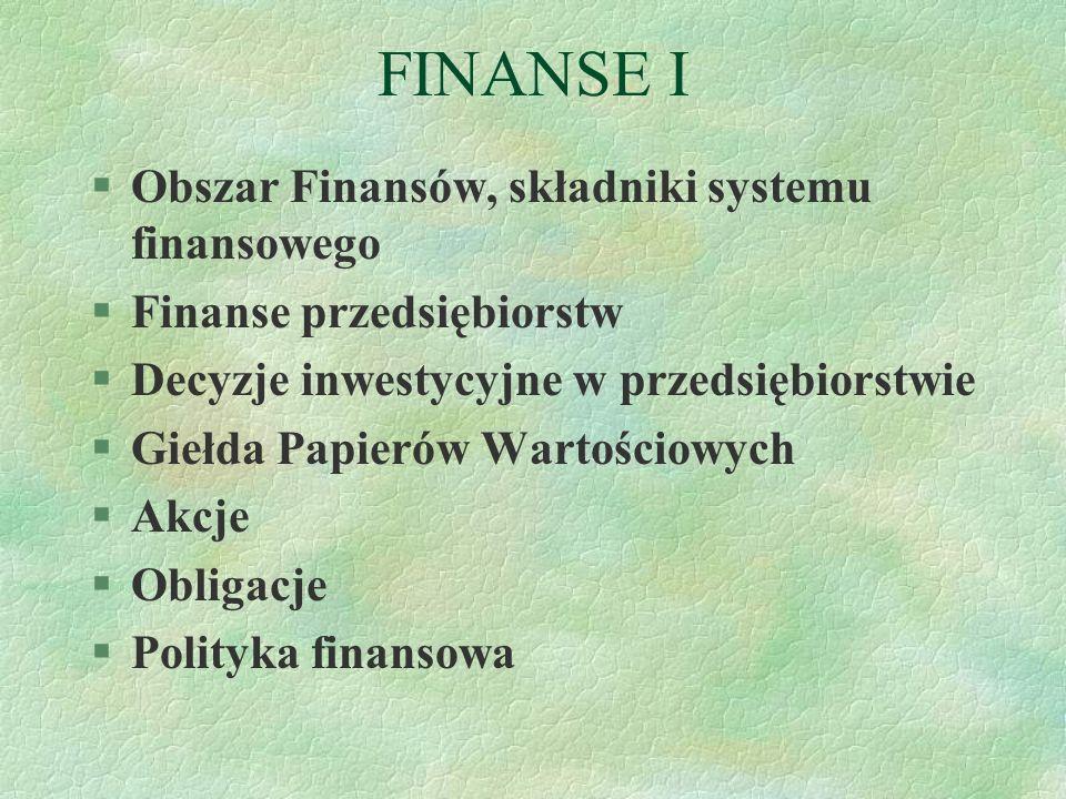 FINANSE I §Obszar Finansów, składniki systemu finansowego §Finanse przedsiębiorstw §Decyzje inwestycyjne w przedsiębiorstwie §Giełda Papierów Wartości