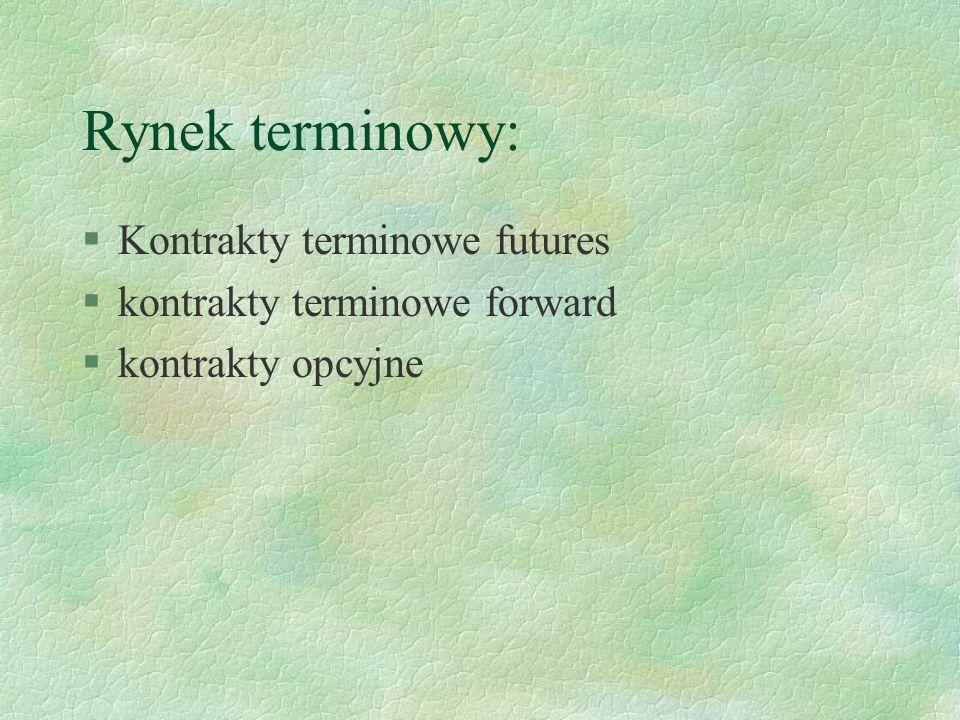 Rynek terminowy: §Kontrakty terminowe futures §kontrakty terminowe forward §kontrakty opcyjne