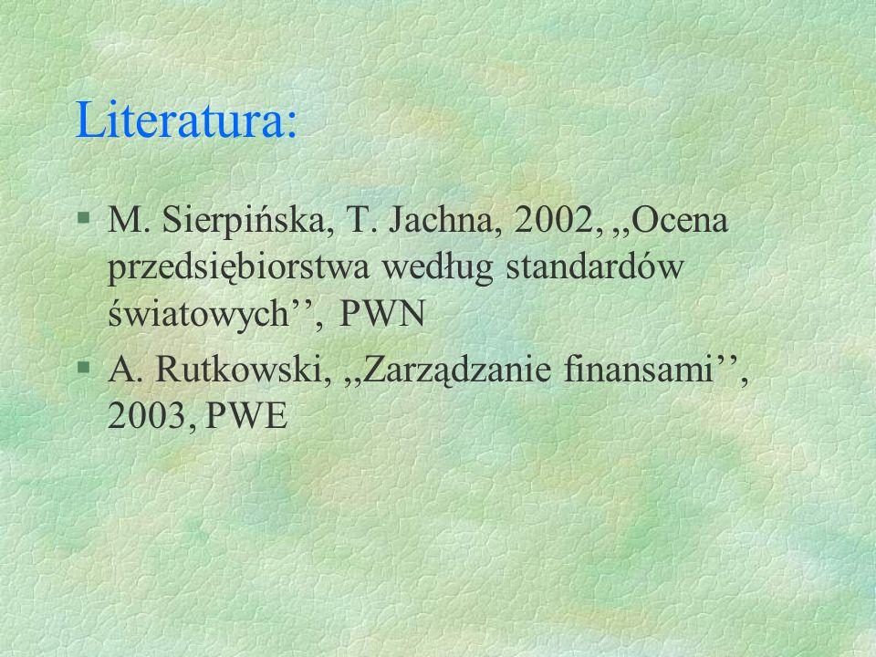 Literatura: §M. Sierpińska, T. Jachna, 2002,,,Ocena przedsiębiorstwa według standardów światowych, PWN §A. Rutkowski,,,Zarządzanie finansami, 2003, PW