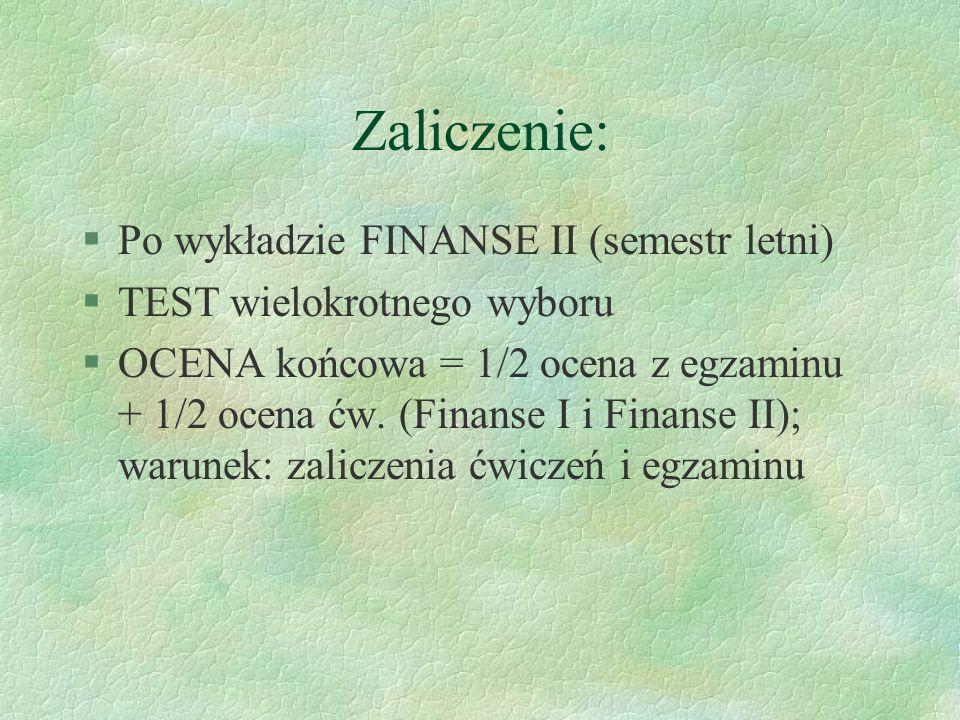 Zaliczenie: §Po wykładzie FINANSE II (semestr letni) §TEST wielokrotnego wyboru §OCENA końcowa = 1/2 ocena z egzaminu + 1/2 ocena ćw. (Finanse I i Fin