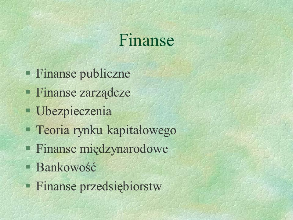 Finanse §Finanse publiczne §Finanse zarządcze §Ubezpieczenia §Teoria rynku kapitałowego §Finanse międzynarodowe §Bankowość §Finanse przedsiębiorstw