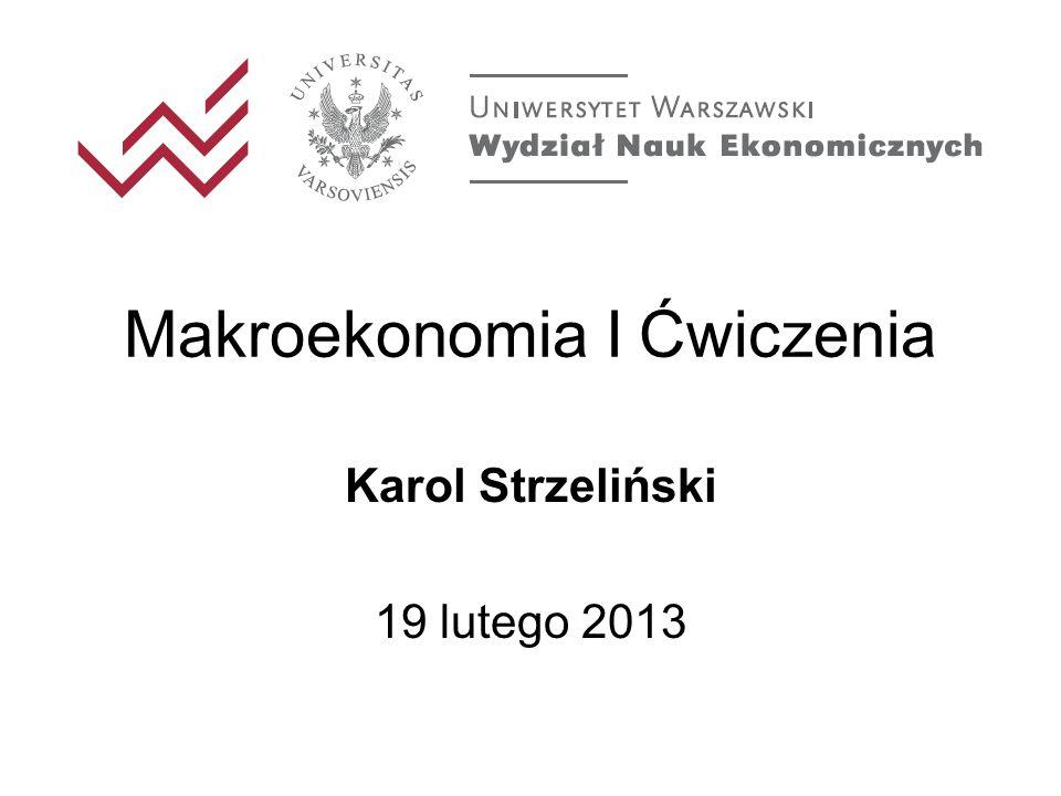 Makroekonomia I Ćwiczenia Karol Strzeliński 19 lutego 2013