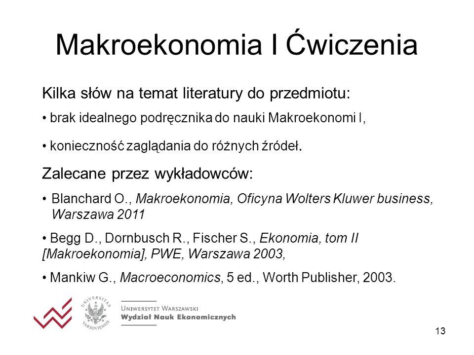 13 Makroekonomia I Ćwiczenia Kilka słów na temat literatury do przedmiotu: brak idealnego podręcznika do nauki Makroekonomi I, konieczność zaglądania