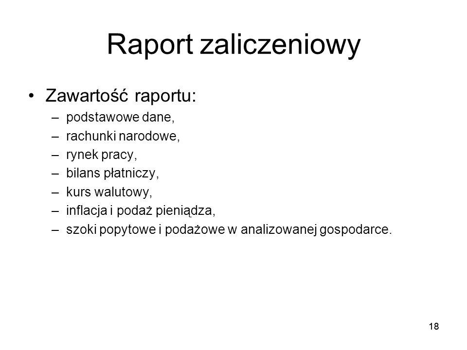 18 Raport zaliczeniowy Zawartość raportu: –podstawowe dane, –rachunki narodowe, –rynek pracy, –bilans płatniczy, –kurs walutowy, –inflacja i podaż pie
