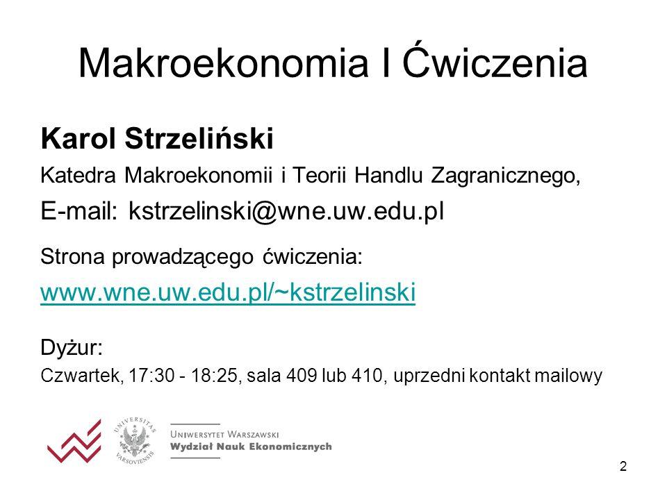 2 Makroekonomia I Ćwiczenia Karol Strzeliński Katedra Makroekonomii i Teorii Handlu Zagranicznego, E-mail: kstrzelinski@wne.uw.edu.pl Strona prowadząc