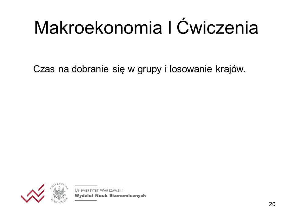 20 Makroekonomia I Ćwiczenia Czas na dobranie się w grupy i losowanie krajów.
