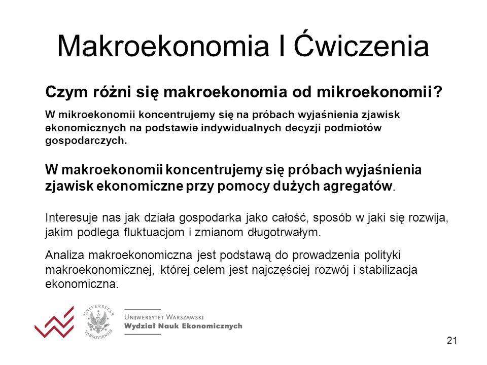 21 Makroekonomia I Ćwiczenia Czym różni się makroekonomia od mikroekonomii? W mikroekonomii koncentrujemy się na próbach wyjaśnienia zjawisk ekonomicz