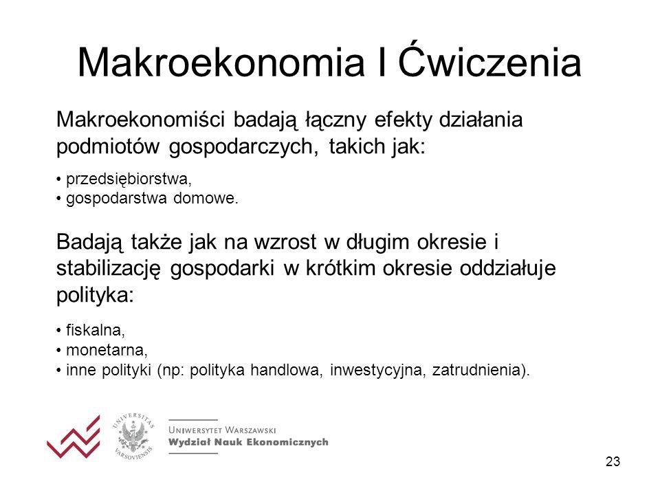 23 Makroekonomia I Ćwiczenia Makroekonomiści badają łączny efekty działania podmiotów gospodarczych, takich jak: przedsiębiorstwa, gospodarstwa domowe