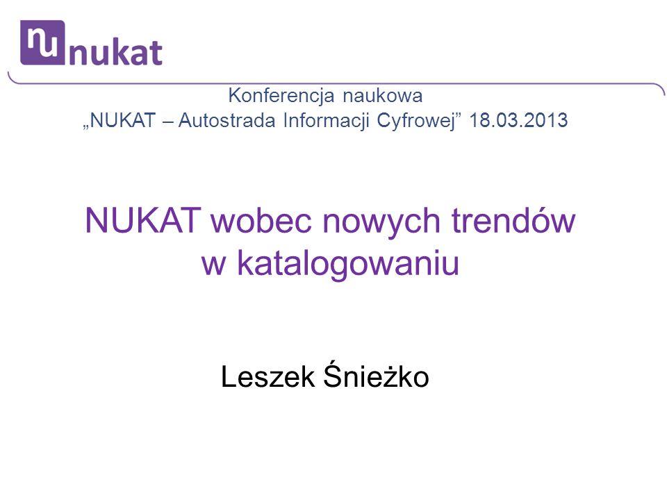 Leszek Śnieżko Tytuł prezentacji Konferencja naukowa NUKAT – Autostrada Informacji Cyfrowej 18.03.2013 NUKAT wobec nowych trendów w katalogowaniu