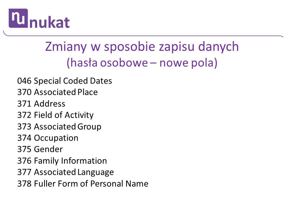 Zmiany w sposobie zapisu danych (hasła osobowe – nowe pola) 046 Special Coded Dates 370 Associated Place 371 Address 372 Field of Activity 373 Associa