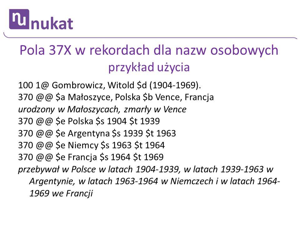 Pola 37X w rekordach dla nazw osobowych przykład użycia 100 1@ Gombrowicz, Witold $d (1904-1969). 370 @@ $a Małoszyce, Polska $b Vence, Francja urodzo