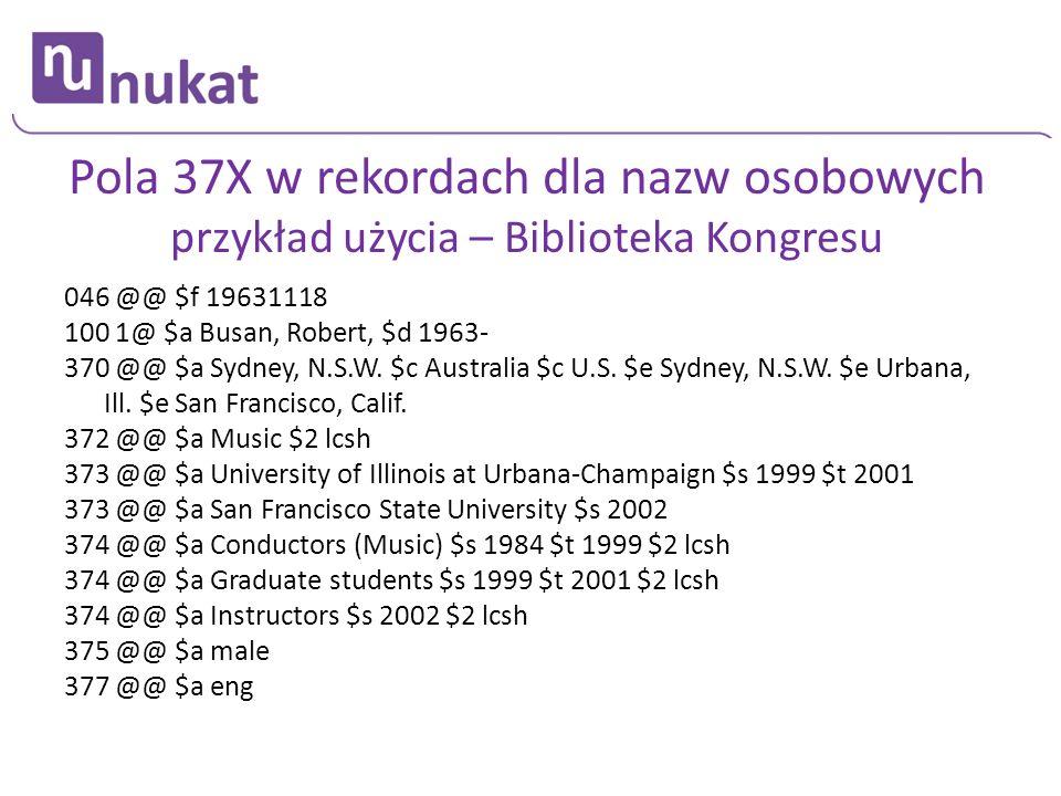Pola 37X w rekordach dla nazw osobowych przykład użycia – Biblioteka Kongresu 046 @@ $f 19631118 100 1@ $a Busan, Robert, $d 1963- 370 @@ $a Sydney, N