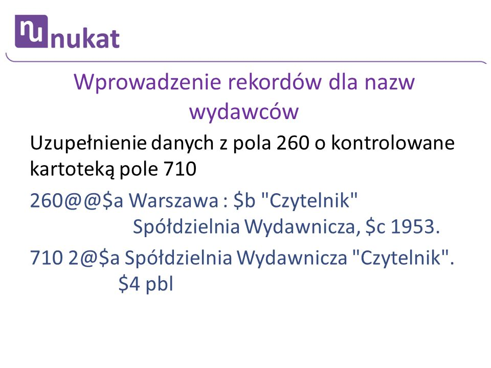 Wprowadzenie rekordów dla nazw wydawców Uzupełnienie danych z pola 260 o kontrolowane kartoteką pole 710 260@@$a Warszawa : $b