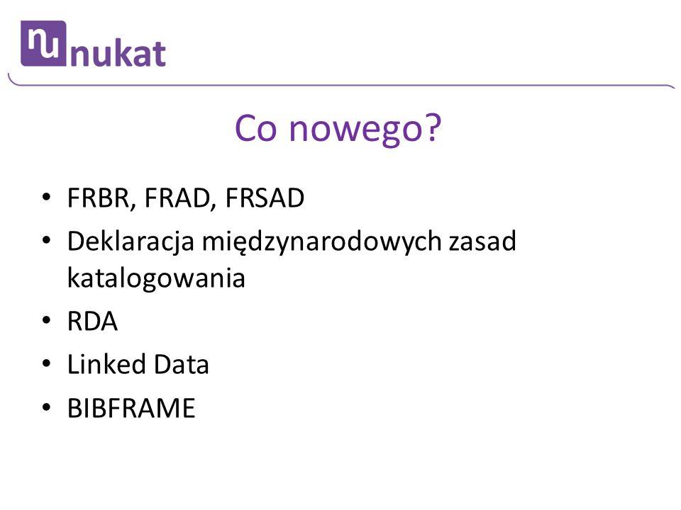 Co nowego? FRBR, FRAD, FRSAD Deklaracja międzynarodowych zasad katalogowania RDA Linked Data BIBFRAME