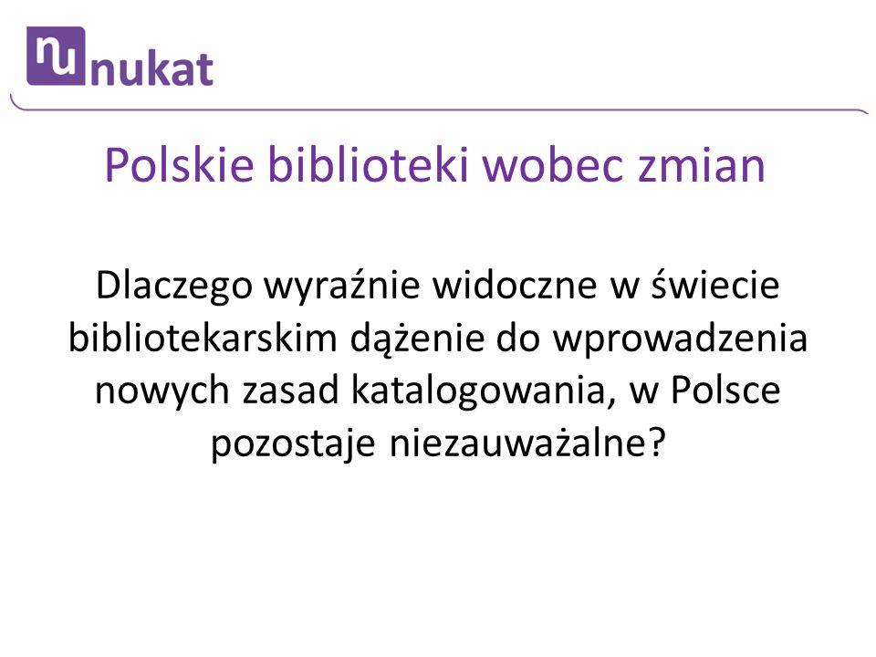 Polskie biblioteki wobec zmian Dlaczego wyraźnie widoczne w świecie bibliotekarskim dążenie do wprowadzenia nowych zasad katalogowania, w Polsce pozos