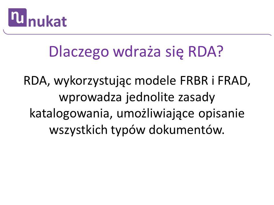 Dlaczego wdraża się RDA? RDA, wykorzystując modele FRBR i FRAD, wprowadza jednolite zasady katalogowania, umożliwiające opisanie wszystkich typów doku