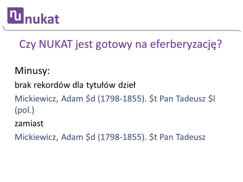 Czy NUKAT jest gotowy na eferberyzację? Minusy: brak rekordów dla tytułów dzieł Mickiewicz, Adam $d (1798-1855). $t Pan Tadeusz $l (pol.) zamiast Mick