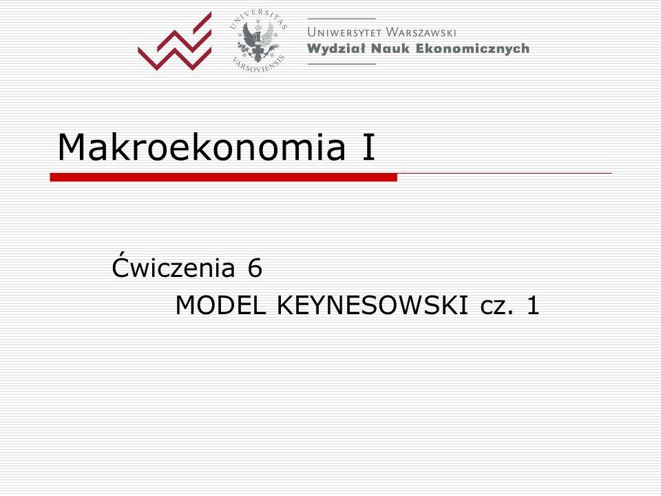 Makroekonomia I Ćwiczenia 6 MODEL KEYNESOWSKI cz. 1