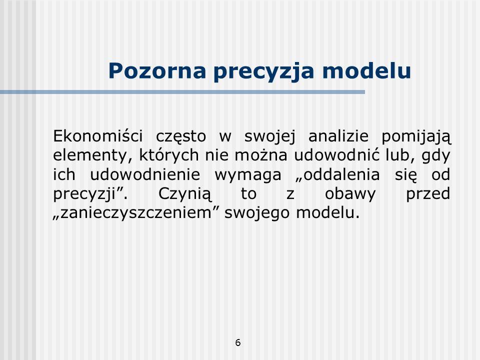 6 Pozorna precyzja modelu Ekonomiści często w swojej analizie pomijają elementy, których nie można udowodnić lub, gdy ich udowodnienie wymaga oddaleni