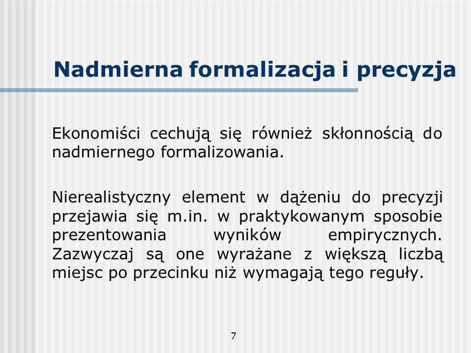 7 Nadmierna formalizacja i precyzja Ekonomiści cechują się również skłonnością do nadmiernego formalizowania. Nierealistyczny element w dążeniu do pre