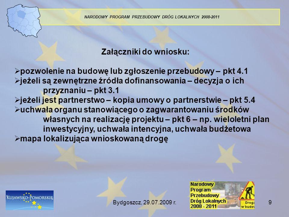 Bydgoszcz, 29.07.2009 r.10 NARODOWY PROGRAM PRZEBUDOWY DRÓG LOKALNYCH 2008-2011 Wybór projektów : Ocena formalna wg kryteriów na ostatniej stronie wniosku : 1.1 - złożenie wniosku na właściwym formularzu, 1.2 - złożenie wniosku we właściwym terminie, 1.3 - podpisy i pieczątki osób uprawnionych do podejmowania decyzji wiążących w imieniu wnioskodawcy, 1.4 - kompletność i prawidłowość złożonych załączników, 1.5 - wypełnienie wniosku czytelnym pismem oraz zgodnie z instrukcją jego wypełnienia, 2.1 - odpowiednie współfinansowanie ze środków własnych, 2.2 - wnioskodawca jest zarządcą drogi, 2.3 - wnioskowana kwota dotacji nie przekracza 3 mln zł.