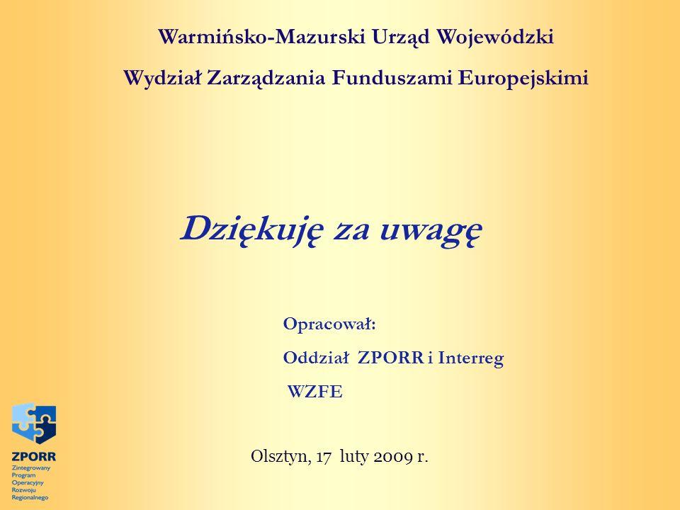 Warmińsko-Mazurski Urząd Wojewódzki Wydział Zarządzania Funduszami Europejskimi Dziękuję za uwagę Olsztyn, 17 luty 2009 r. Opracował: Oddział ZPORR i