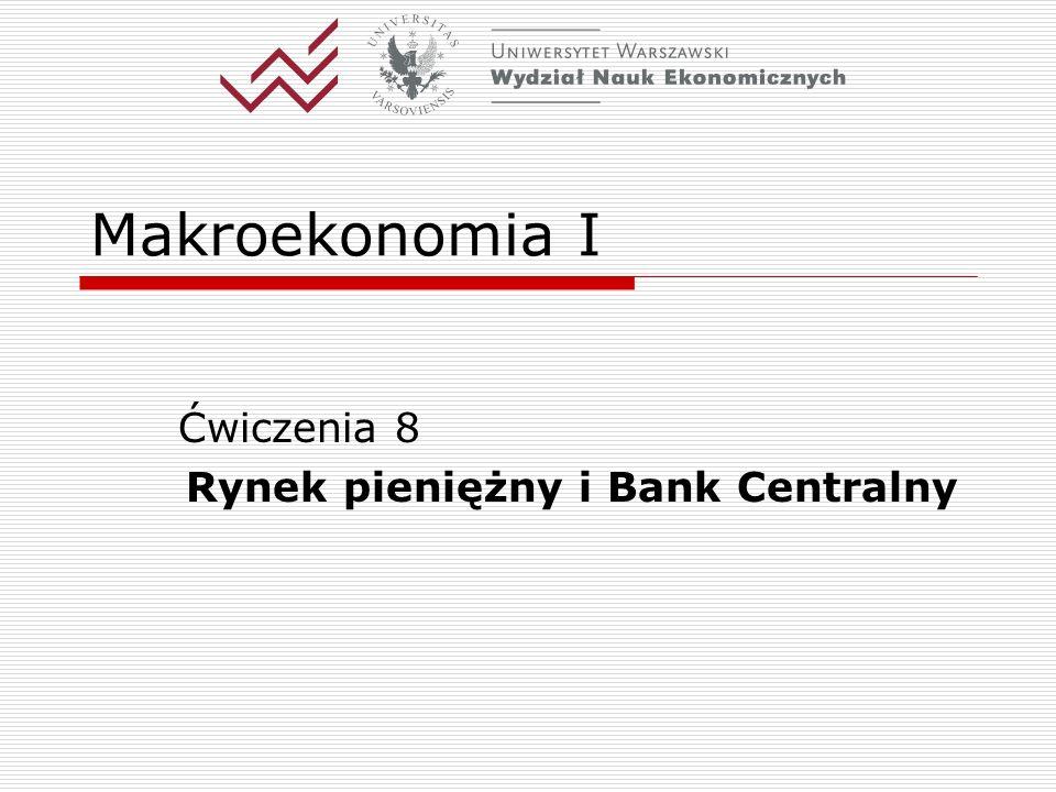 Makroekonomia I Ćwiczenia 8 Rynek pieniężny i Bank Centralny