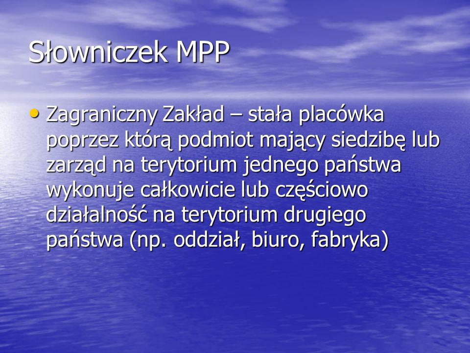 Słowniczek MPP Zagraniczny Zakład – stała placówka poprzez którą podmiot mający siedzibę lub zarząd na terytorium jednego państwa wykonuje całkowicie