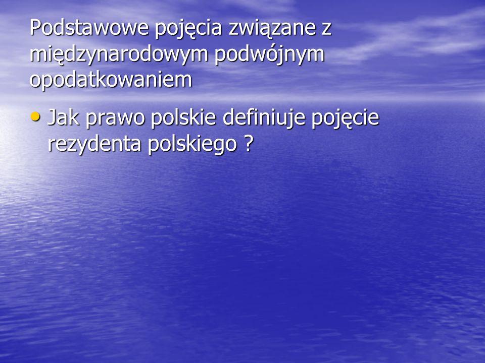 Podstawowe pojęcia związane z międzynarodowym podwójnym opodatkowaniem Jak prawo polskie definiuje pojęcie rezydenta polskiego ? Jak prawo polskie def